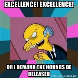 Mr. Burns - EXCELLENCE! EXCELLENCE! OR I DEMAND THE HOUNDS BE RELEASED