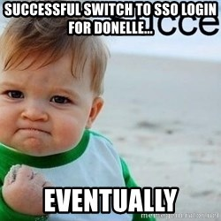 success baby - Successful switch to sso login for donelle... EVENTUALLY