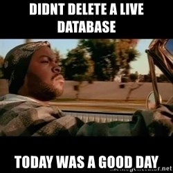Ice Cube- Today was a Good day - DIDNT DELETE A LIVE DATABASE TODAY WAS A GOOD DAY