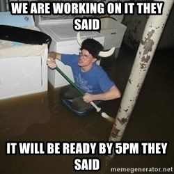X they said,X they said - We are working On it they said It Will be reaDy by 5PM they said