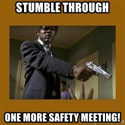 say what one more time - Stumble through One more safety meEting!