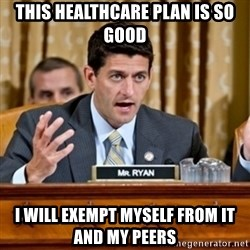 Paul Ryan Meme  - This Healthcare Plan is so good I will exempt myself from it and my peers
