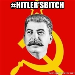 Stalin Says - #Hitler'sBitch
