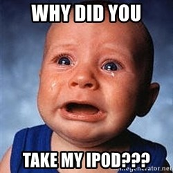 Crying Baby - Why did you Take my iPod???