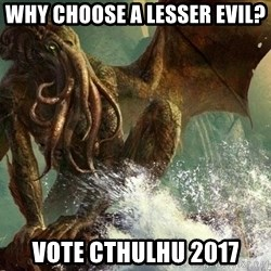 Cthulhu - Why choose A lesser evil? VOTE cthulhu 2017