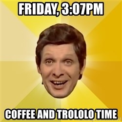 Trolololololll - Friday, 3:07PM Coffee and Trololo time