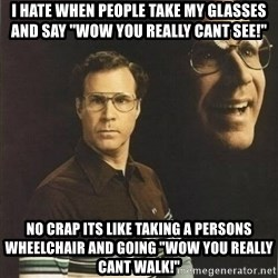 "will ferrell - I hate when pEople take my glasses and say ""wow you really cant see!"" No crap its like taking a PerSons wheelchair and goIng ""wow you really cant Walk!"""