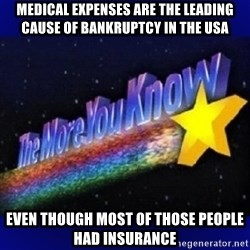 The more you know - Medical expenses are the leading cause of bankruptcy in the USA EVEN THOUGH MOST OF THOSE PEOPLE HAD INSURANCE