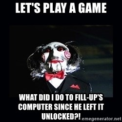 saw jigsaw meme - let's Play a Game What did I do to Fill-up's computer since he left it unlocked?!