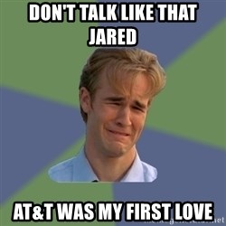 Sad Face Guy - Don't talk like that Jared At&T was my first love