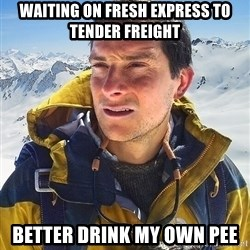 Bear Grylls - waiting on fresh express to tender freight better drink my own pee
