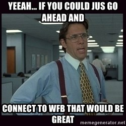 Yeeah..If you could just go ahead and...etc - Yeeah... if you could jus go ahead and connect to WFB that would be great