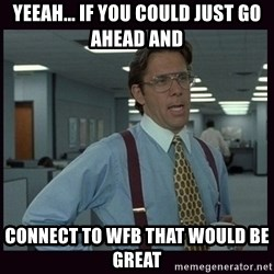 Yeeah..If you could just go ahead and...etc - Yeeah... if you could just go ahead and connect to WFB that would be great