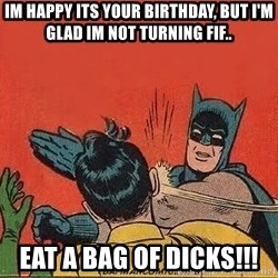 batman slap robin - im happy its your birthday, but i'm glad Im not turning fif.. eat a bag of dicks!!!