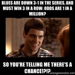 Lloyd-So you're saying there's a chance! - blues are down 3-1 in the series, and must win 3 in a row: odds are 1 in a million? So you're telling me there's a chance!?!?