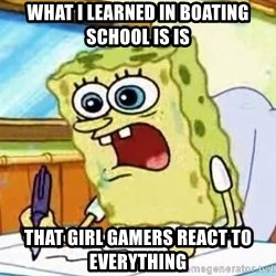 Spongebob What I Learned In Boating School Is - What i leaRned in boating school is is That girl gamers react to everything