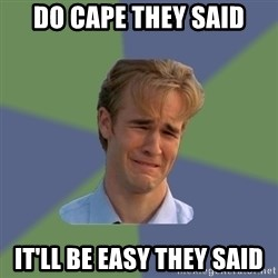Sad Face Guy - DO CAPE THEY SAID IT'Ll be easy they said