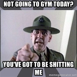 R. Lee Ermey - not going to gym today? you've got to be shitting me