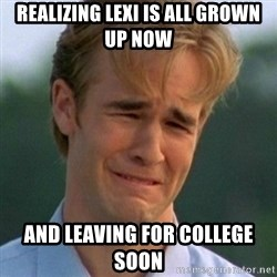 90s Problems - Realizing Lexi is all grown up now  And leaving for college soon