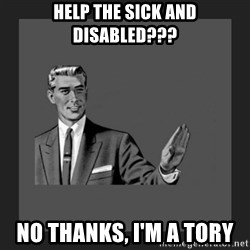 kill yourself guy blank - HELP THE SICK AND DISABLED??? NO THANKS, I'M A TORY