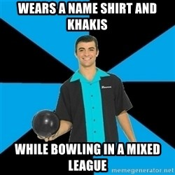 Annoying Bowler Guy  - Wears a name shirt and khakis while bowling in a mixed league
