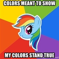 Rainbow Dash - Colors meant to show  My colors Stand true