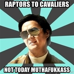 mr chow - Raptors to cavaliers  Not today muthafuKkass