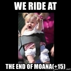 At Dawn... We Ride! - We ride at The end of moana(+15)