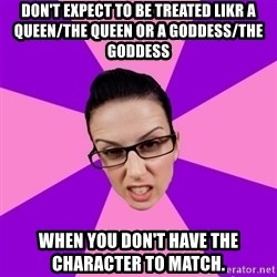 Privilege Denying Feminist - don't expect to be treated likr a queen/the queen or a goddess/the goddess  when you don't have the character to match.
