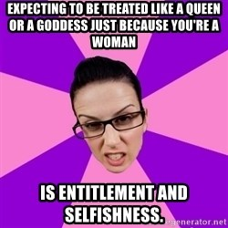 Privilege Denying Feminist - expecting to be treated like a queen or a goddess just because you're a woman is entitlement and selfishness.