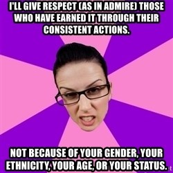 Privilege Denying Feminist - i'll give respect (as in admire) those who have earned it through their consistent actions. not because of your gender, your ethnicity, your age, or your status.