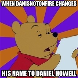 Skeptical Pooh - when danisnotonfire changes his name to Daniel Howell