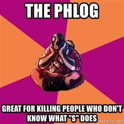 "Sad Pyro - The phlog Great for killing people who don't know what ""S"" does"