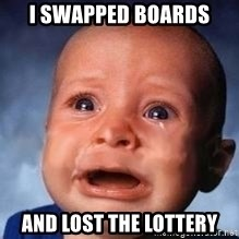 Very Sad Kid - I SWAPPED boards AND LOST THE lottery