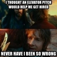 Never Have I Been So Wrong - i thought An elevator pitch would help me get hired never have i been so wrong