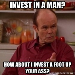 Red Forman - INVEST IN A MAN? HOW ABOUT I INVEST A FOOT UP YOUR ASS?