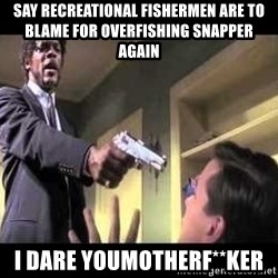 Say what again - say recreational fishermen are to blame for overfishing snapper again i dare youmotherf**ker