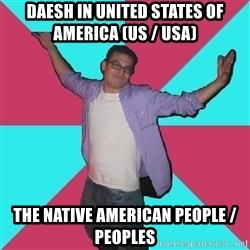 Douchebag Roommate - Daesh in United States of America (US / USA)  The Native American People / Peoples