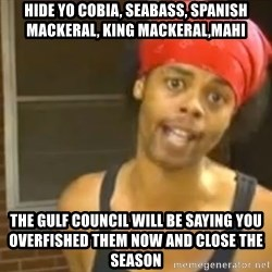 Bed Intruder - hide yo cobia, seabass, spanish mackeral, king mackeral,mahi the gulf council will be saying you overfished them now and close the season