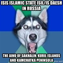 Spoiler Dog - ISIS Islamic State ISIL/IS Daesh in Russia The Ainu of Sakhalin, Kuril Islands and Kamchatka Peninsula