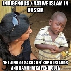 you mean to tell me black kid - Indigenous / Native Islam in Russia The Ainu of Sakhalin, Kuril Islands and Kamchatka Peninsula