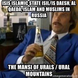 That escalated quickly-Ron Burgundy - ISIS Islamic State ISIL/IS Daesh, Al Qaeda, Islam and Muslims in Russia The Mansi of Urals / Ural Mountains