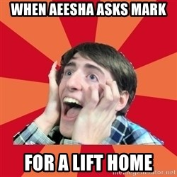 Super Excited - when aeesha asks mark for a lift home
