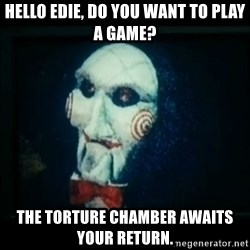 SAW - I wanna play a game - Hello Edie, do you want to play a game? The Torture chamber awaits your return.