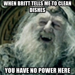 you have no power here - When brItt Tells me to clean dishes You have no power here