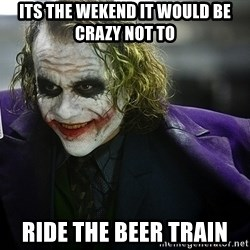 joker - its the wekend it would be crazy not to  ride the beer train