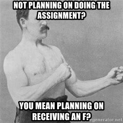 overly manlyman - Not planning on doing the assignment? You mean planning on receiving an f?