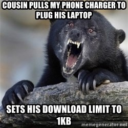 Insane Confession Bear - cousin pulls my phone charger to plug his laptop sets his download limit to 1kb