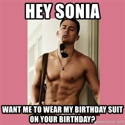 Hey Girl Channing Tatum - Hey sonia Want me to WEAR MY birthday SUIT on your birthday?