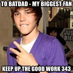 Justin Beiber - To batdad - my biggest fan Keep up the good work 343